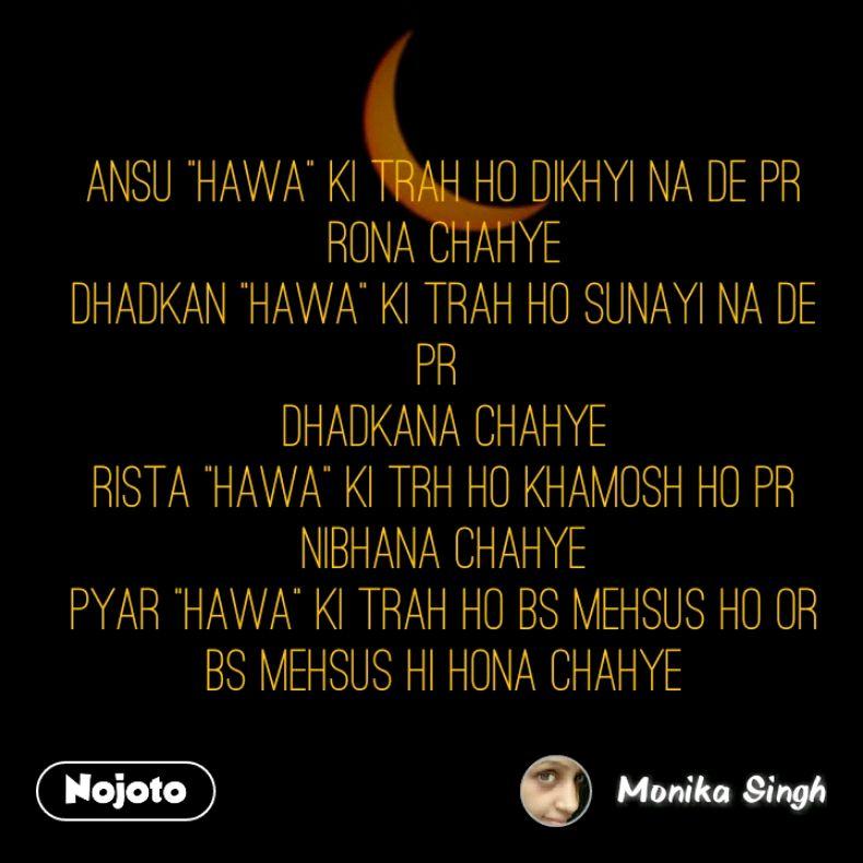 "Ansu ""Hawa"" ki trah ho dikhyi na de pr rona chahye Dhadkan ""Hawa"" ki trah ho sunayi na de pr  Dhadkana chahye Rista ""Hawa"" ki trh ho khamosh ho pr nibhana chahye Pyar ""Hawa"" ki trah ho bs mehsus ho or bs mehsus hi hona chahye"