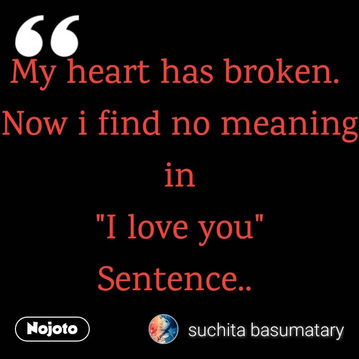 "My heart has broken.  Now i find no meaning in ""I love you"" Sentence.."