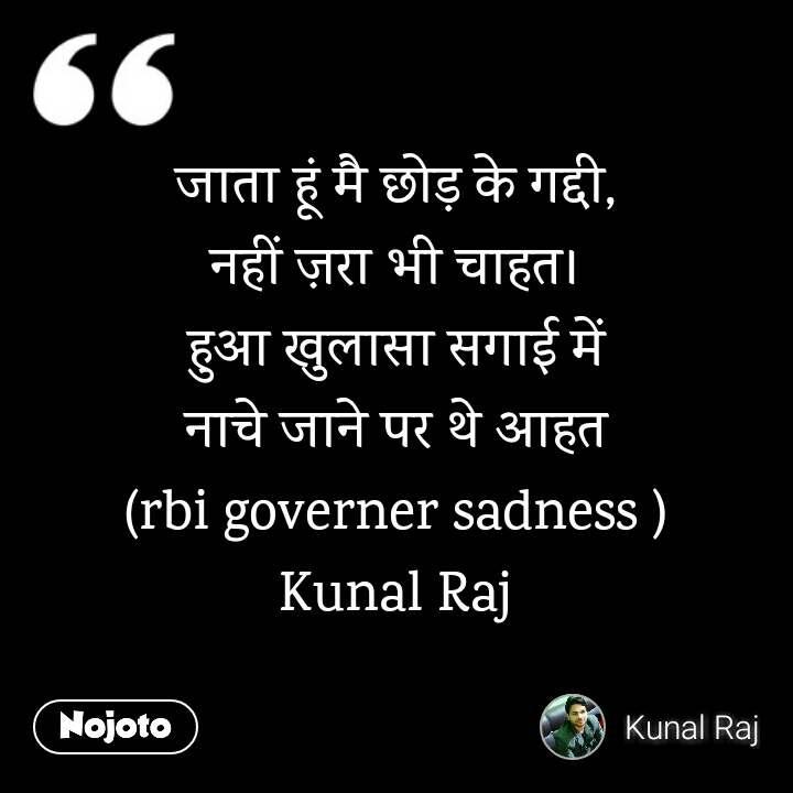 जाता हूं मै छोड़ के गद्दी, नहीं ज़रा भी चाहत। हुआ खुलासा सगाई में नाचे जाने पर थे आहत (rbi governer sadness ) Kunal Raj