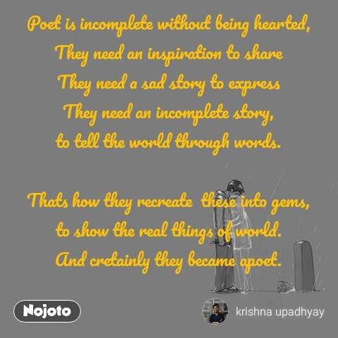 Poet is incomplete without being hearted, They need an inspiration to share They need a sad story to express They need an incomplete story, to tell the world through words.  Thats how they recreate  these into gems, to show the real things of world. And cretainly they became apoet.