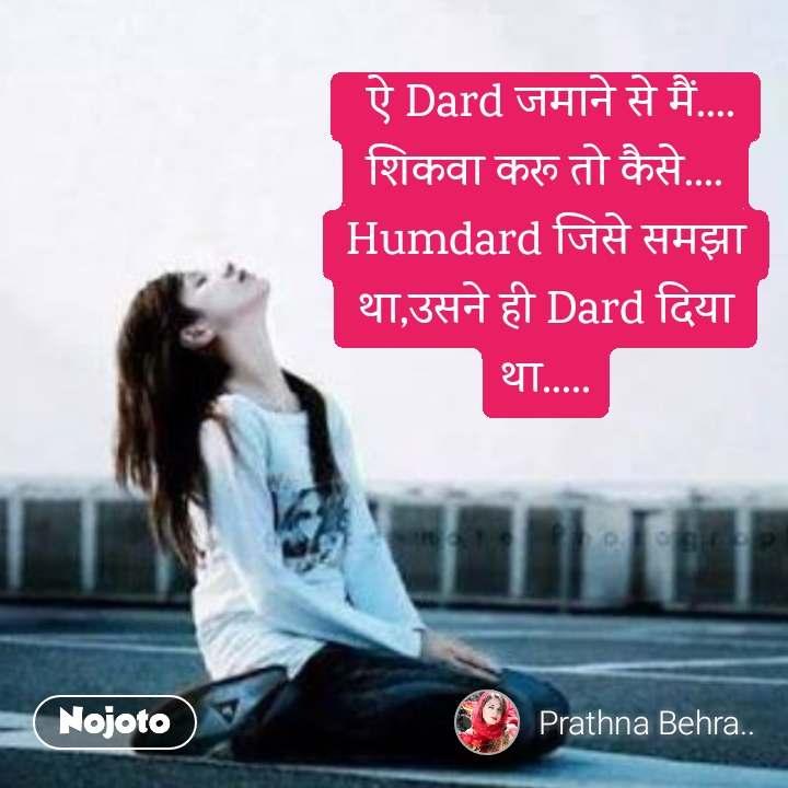 ऐ Dard जमाने से मैं.... शिकवा करू तो कैसे.... Humdard जिसे समझा था,उसने ही Dard दिया था.....