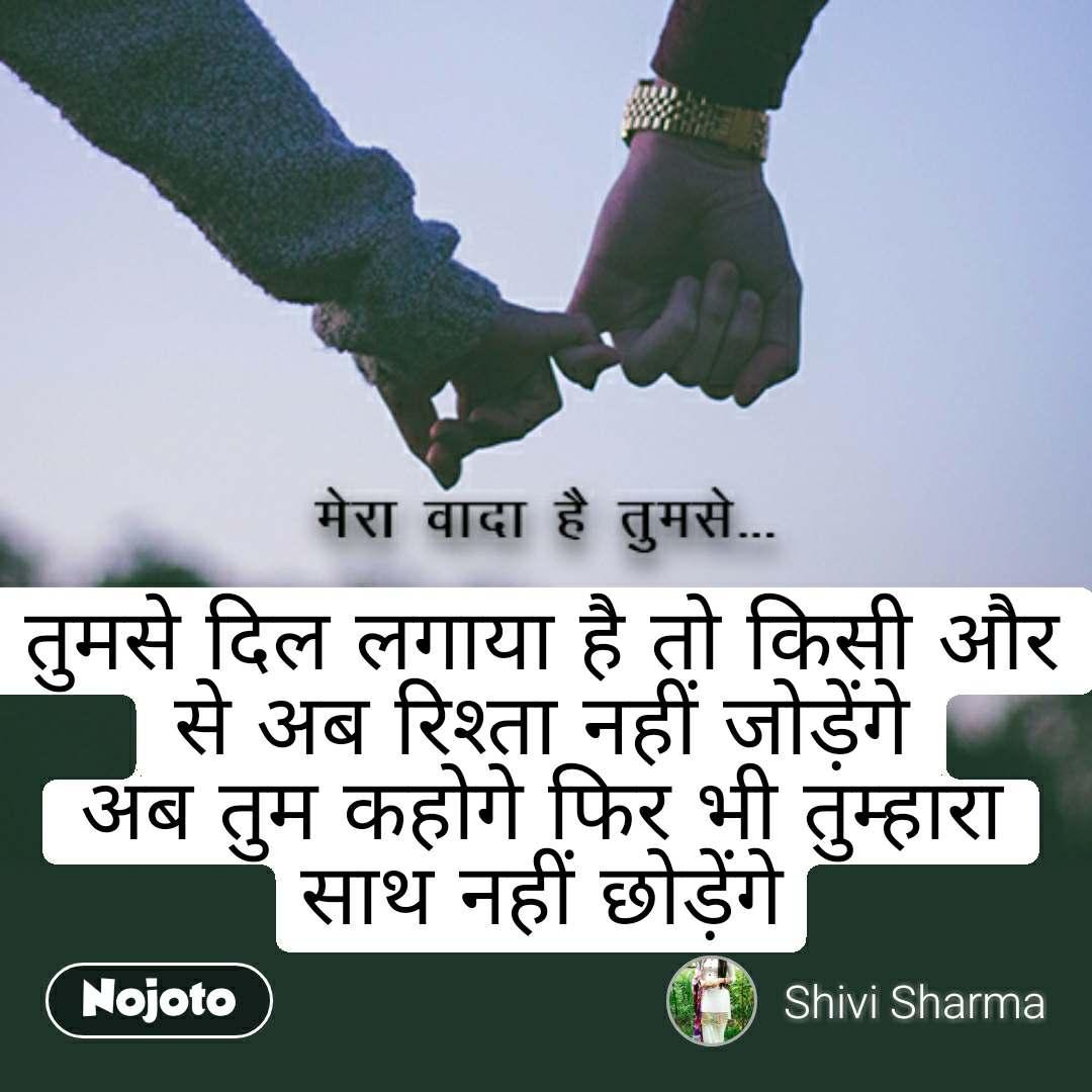 मेरा वादा है तुमसे तुमसे दिल लगाया है तो किसी और से अब रिश्ता नहीं जोड़ेंगे अब तुम कहोगे फिर भी तुम्हारा साथ नहीं छोड़ेंगे #NojotoQuote