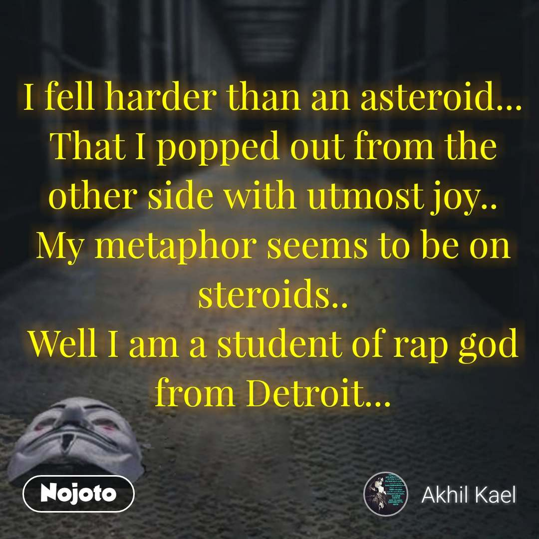 I fell harder than an asteroid... That I popped out from the other side with utmost joy.. My metaphor seems to be on steroids.. Well I am a student of rap god from Detroit...  #NojotoQuote