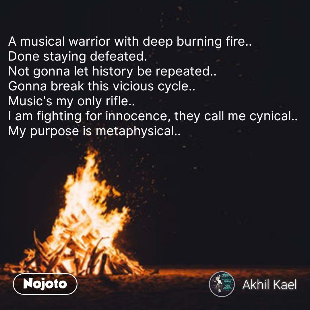 A musical warrior with deep burning fire..  Done staying defeated.  Not gonna let history be repeated..  Gonna break this vicious cycle..  Music's my only rifle..  I am fighting for innocence, they call me cynical..  My purpose is metaphysical..  #NojotoQuote