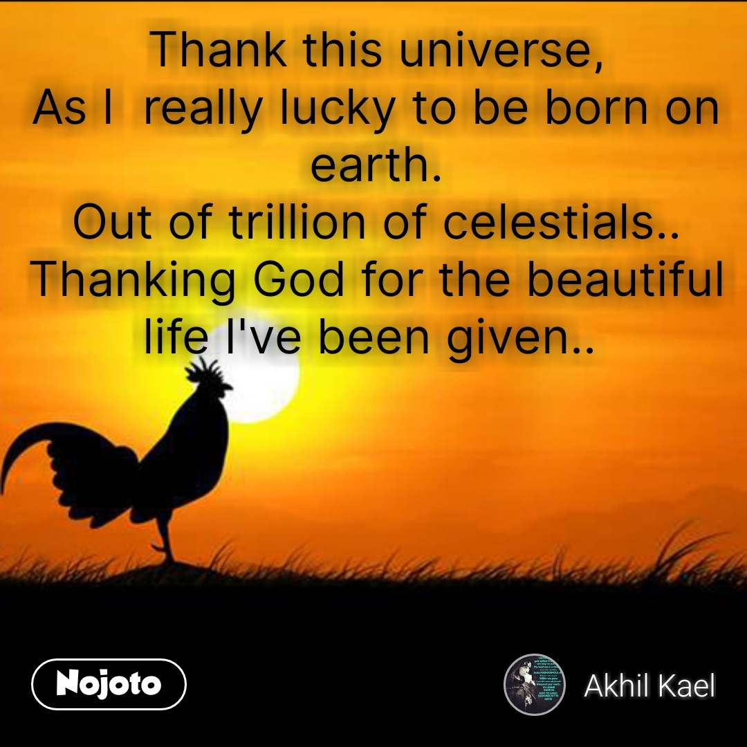 Thank this universe, As I  really lucky to be born on earth. Out of trillion of celestials.. Thanking God for the beautiful life I've been given..  #NojotoQuote
