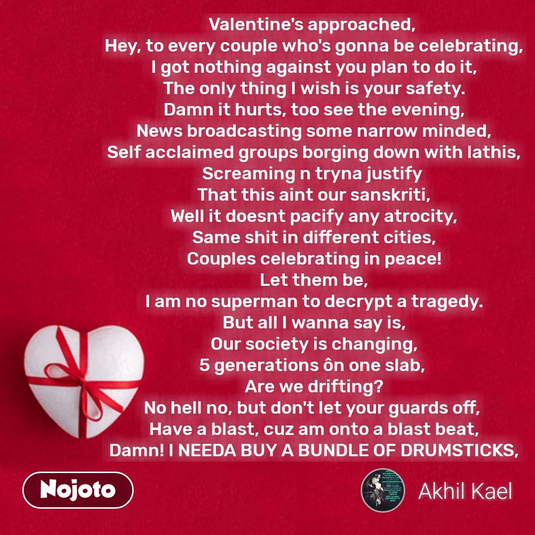 Valentine's approached,  Hey, to every couple who's gonna be celebrating, I got nothing against you plan to do it, The only thing I wish is your safety. Damn it hurts, too see the evening, News broadcasting some narrow minded, Self acclaimed groups borging down with lathis, Screaming n tryna justify  That this aint our sanskriti, Well it doesnt pacify any atrocity, Same shit in different cities, Couples celebrating in peace! Let them be, I am no superman to decrypt a tragedy. But all I wanna say is, Our society is changing, 5 generations ôn one slab,  Are we drifting? No hell no, but don't let your guards off,  Have a blast, cuz am onto a blast beat, Damn! I NEEDA BUY A BUNDLE OF DRUMSTICKS, #NojotoQuote