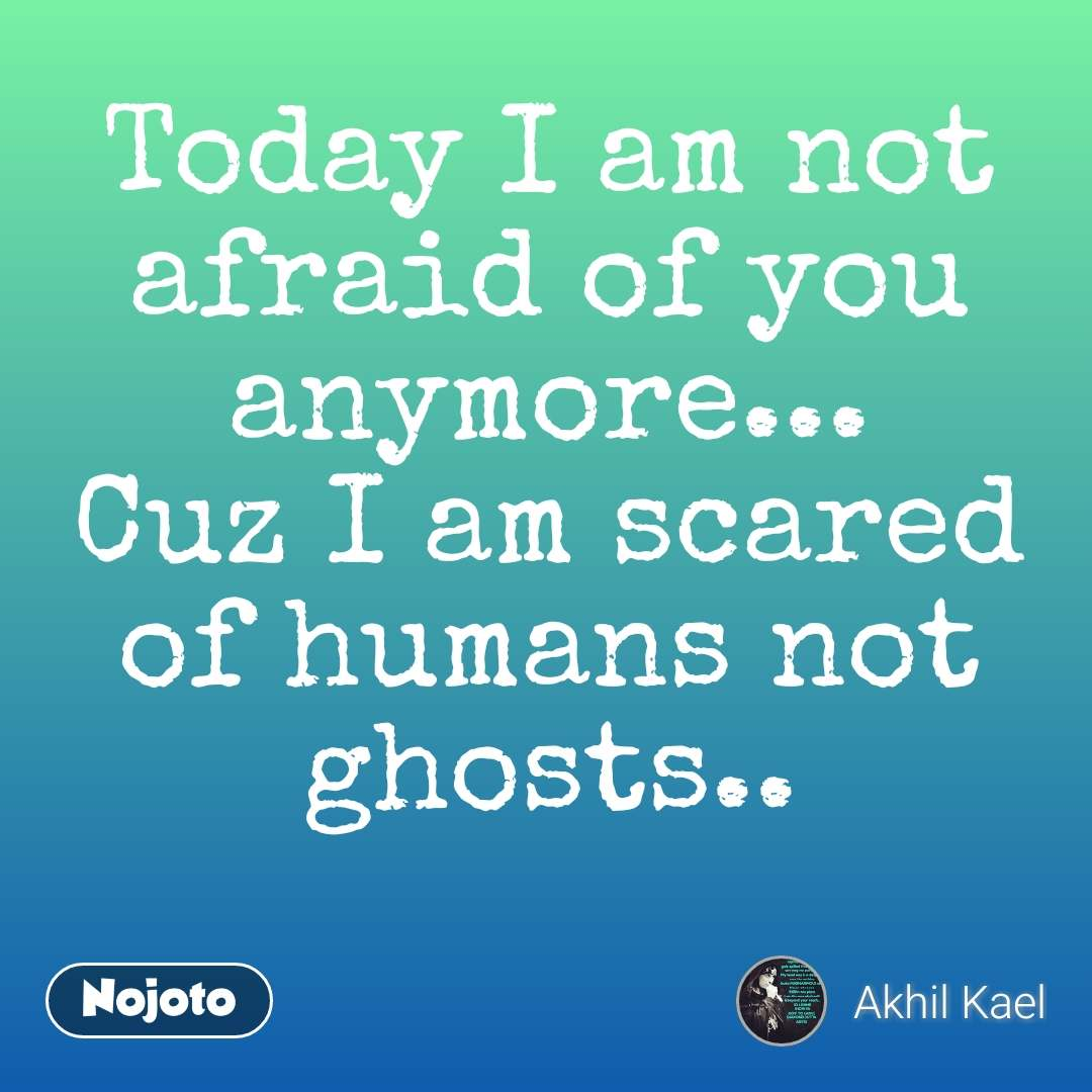 Today I am not afraid of you anymore... Cuz I am scared of humans not ghosts.. #NojotoQuote