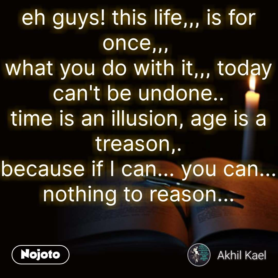 eh guys! this life,,, is for once,,,  what you do with it,,, today can't be undone.. time is an illusion, age is a treason,. because if I can... you can... nothing to reason... #NojotoQuote