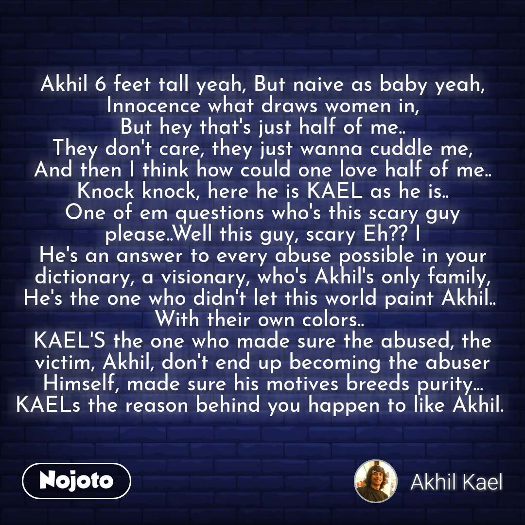 Akhil 6 feet tall yeah, But naive as baby yeah, Innocence what draws women in, But hey that's just half of me.. They don't care, they just wanna cuddle me, And then I think how could one love half of me.. Knock knock, here he is KAEL as he is.. One of em questions who's this scary guy please..Well this guy, scary Eh?? I He's an answer to every abuse possible in your dictionary, a visionary, who's Akhil's only family, He's the one who didn't let this world paint Akhil..  With their own colors..  KAEL'S the one who made sure the abused, the victim, Akhil, don't end up becoming the abuser Himself, made sure his motives breeds purity... KAELs the reason behind you happen to like Akhil.    #NojotoQuote