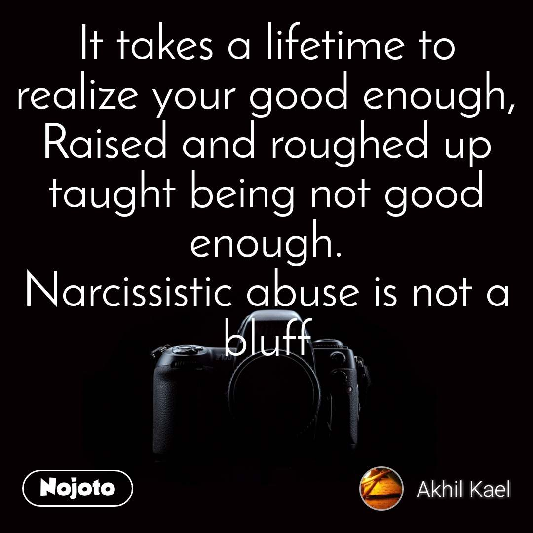 It takes a lifetime to realize your good enough, Raised and roughed up taught being not good enough. Narcissistic abuse is not a bluff