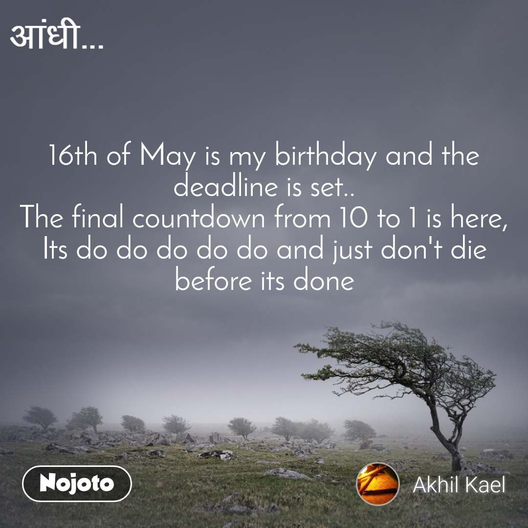 आंधी 16th of May is my birthday and the deadline is set.. The final countdown from 10 to 1 is here, Its do do do do do and just don't die before its done
