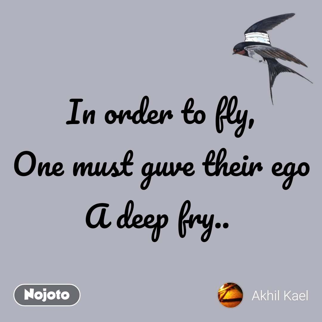 In order to fly, One must guve their ego A deep fry..