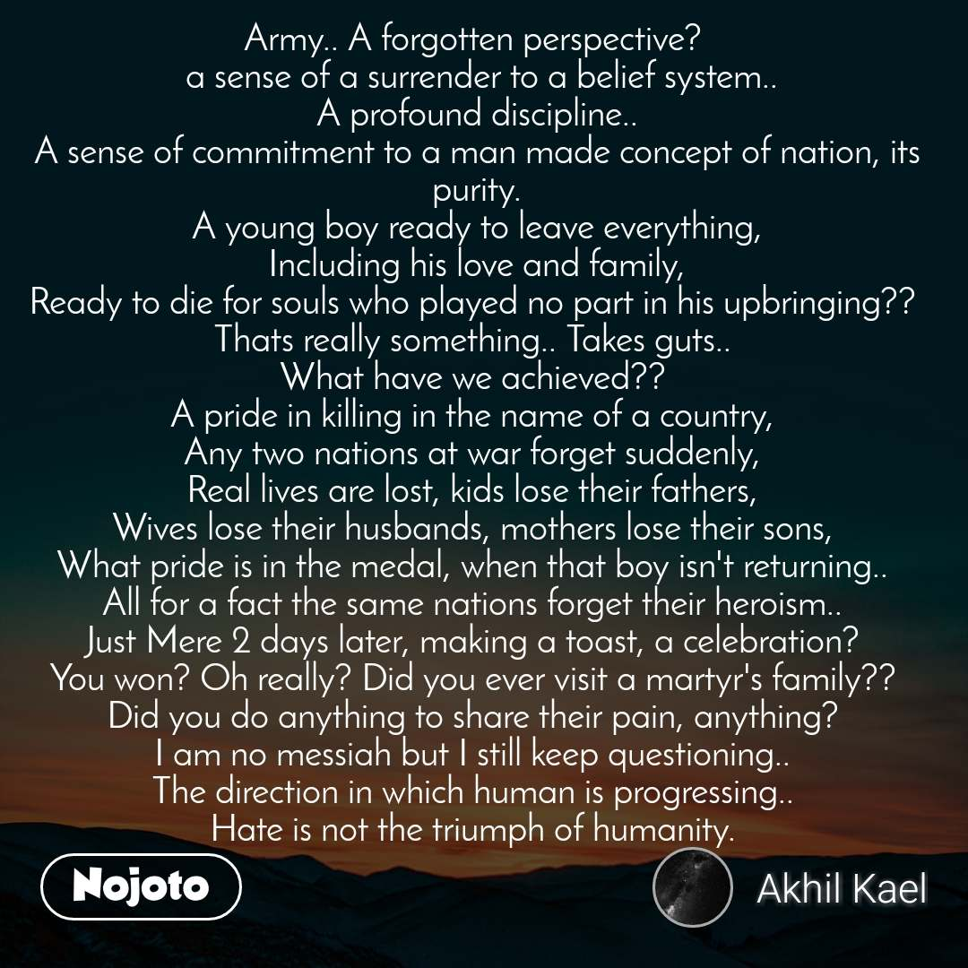 Army.. A forgotten perspective?   a sense of a surrender to a belief system.. A profound discipline.. A sense of commitment to a man made concept of nation, its purity. A young boy ready to leave everything, Including his love and family, Ready to die for souls who played no part in his upbringing??  Thats really something.. Takes guts..  What have we achieved??  A pride in killing in the name of a country,  Any two nations at war forget suddenly,  Real lives are lost, kids lose their fathers,  Wives lose their husbands, mothers lose their sons,  What pride is in the medal, when that boy isn't returning..  All for a fact the same nations forget their heroism..  Just Mere 2 days later, making a toast, a celebration?  You won? Oh really? Did you ever visit a martyr's family??  Did you do anything to share their pain, anything?  I am no messiah but I still keep questioning..  The direction in which human is progressing..  Hate is not the triumph of humanity.