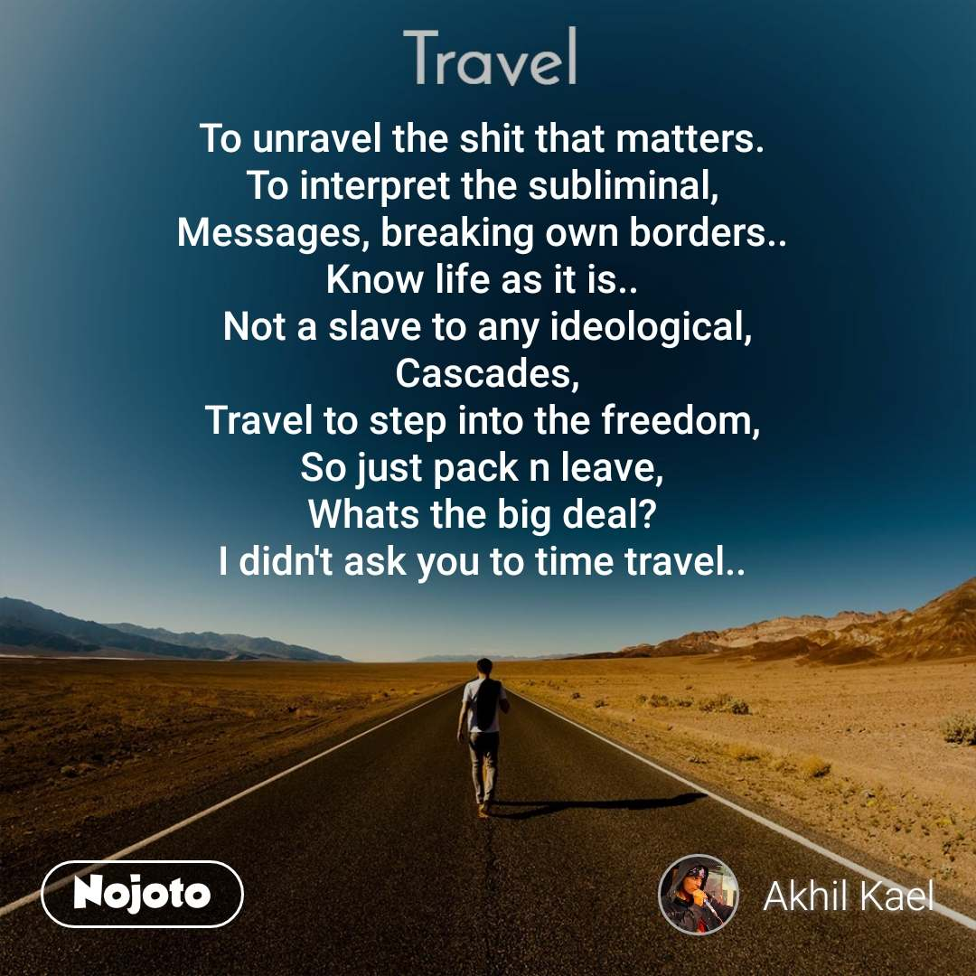 Travel  To unravel the shit that matters.  To interpret the subliminal,  Messages, breaking own borders..  Know life as it is..  Not a slave to any ideological, Cascades, Travel to step into the freedom,  So just pack n leave,  Whats the big deal?  I didn't ask you to time travel..