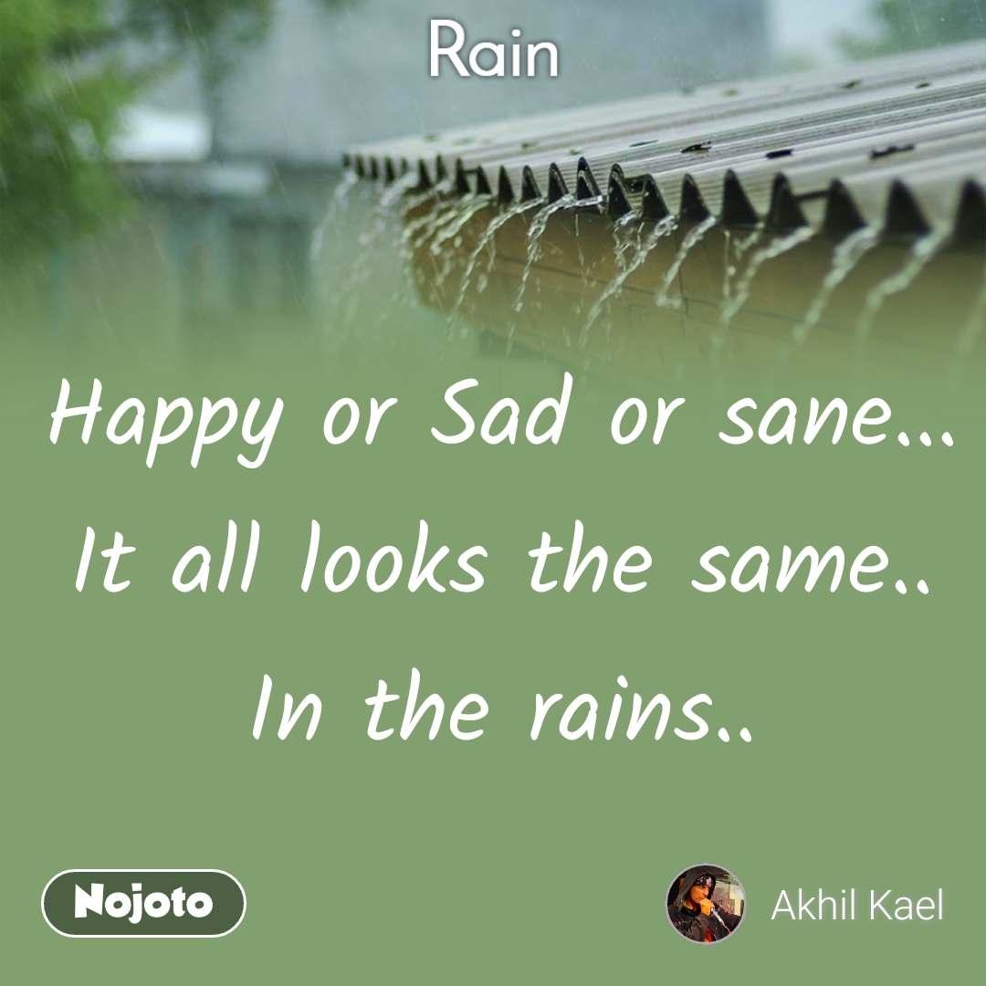 Rain Happy or Sad or sane... It all looks the same.. In the rains..