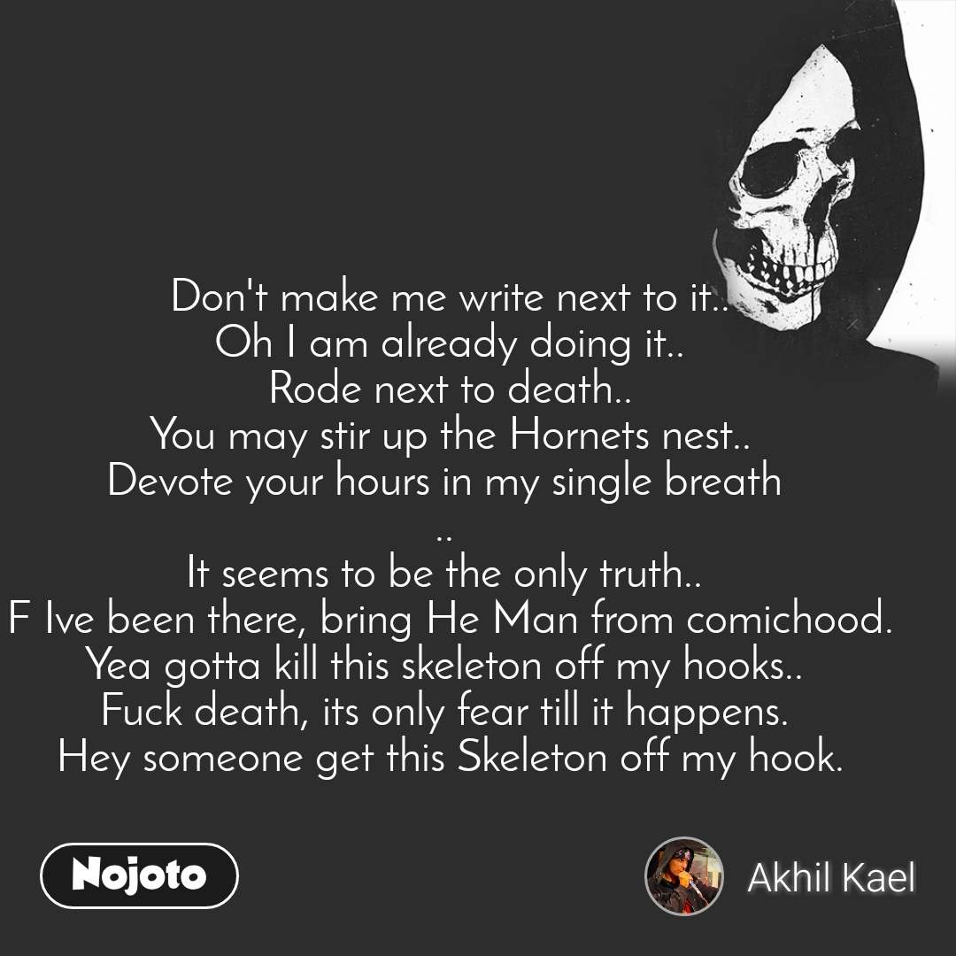 Don't make me write next to it.. Oh I am already doing it.. Rode next to death.. You may stir up the Hornets nest.. Devote your hours in my single breath  ..  It seems to be the only truth..  F Ive been there, bring He Man from comichood. Yea gotta kill this skeleton off my hooks..  Fuck death, its only fear till it happens.  Hey someone get this Skeleton off my hook.
