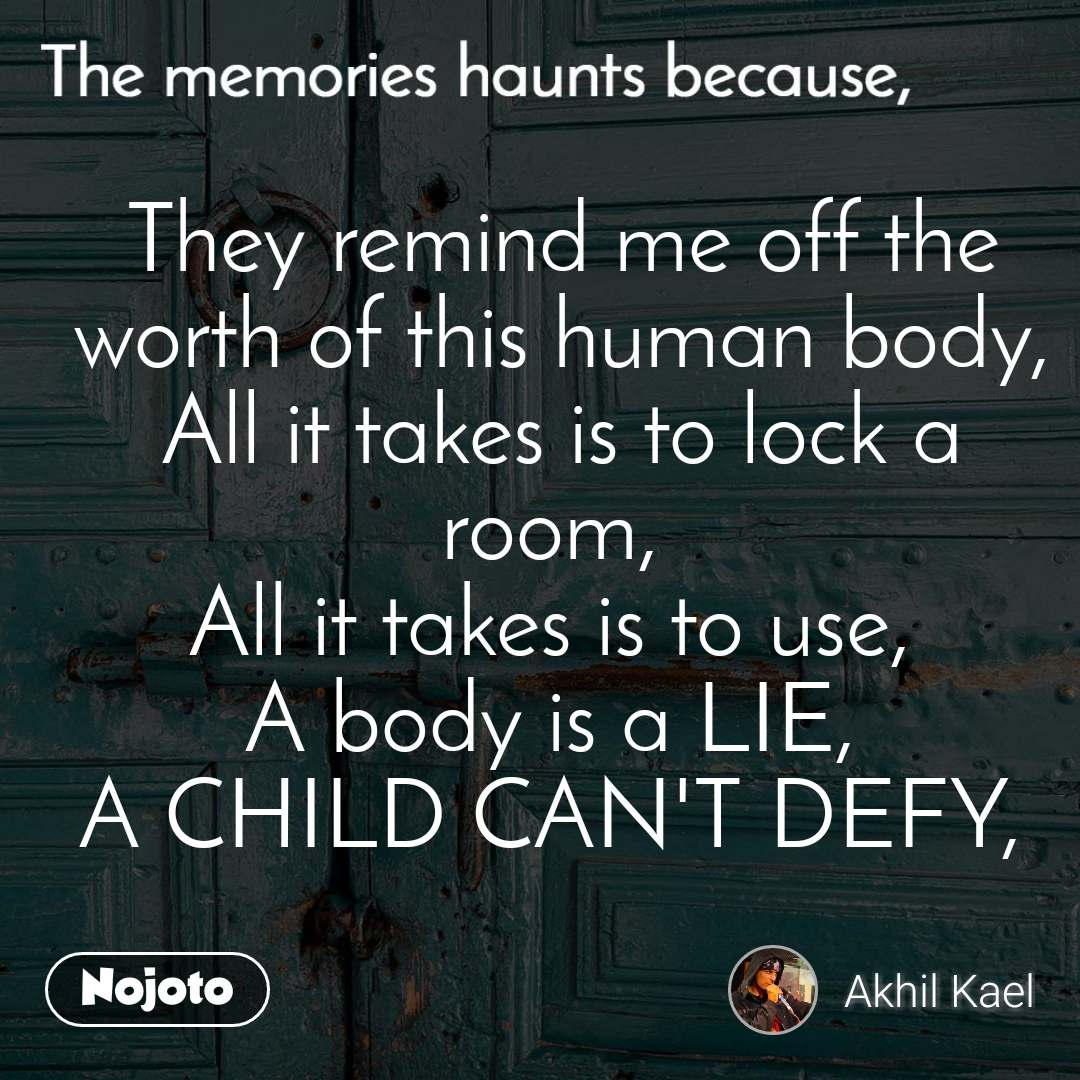 The memories haunts because, They remind me off the worth of this human body, All it takes is to lock a room,  All it takes is to use,  A body is a LIE,  A CHILD CAN'T DEFY,