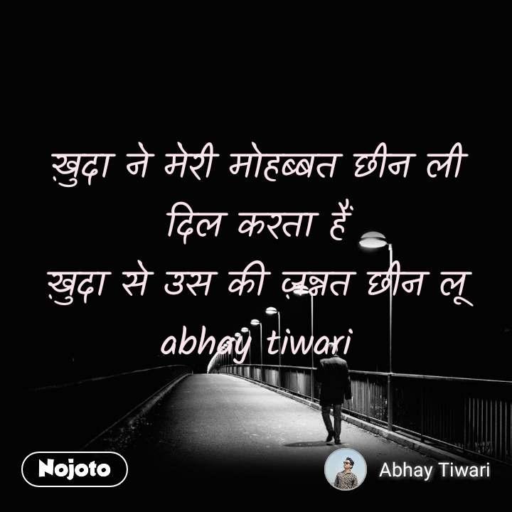 ख़ुदा ने मेरी मोहब्बत छीन ली              दिल करता हैं                                                ख़ुदा से उस की ज़न्नत छीन लू                          abhay tiwari