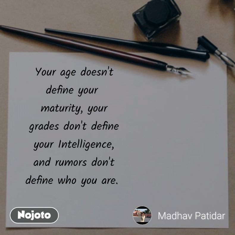 Your age doesn't define your  maturity, your grades don't define your Intelligence, and rumors don't define who you are.