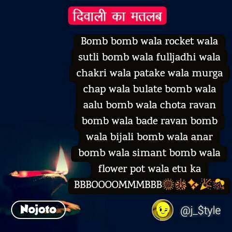 दिवाली का मतलब  Bomb bomb wala rocket wala sutli bomb wala fulljadhi wala chakri wala patake wala murga chap wala bulate bomb wala aalu bomb wala chota ravan bomb wala bade ravan bomb wala bijali bomb wala anar bomb wala simant bomb wala flower pot wala etu ka BBBOOOOMMMBBB🎆🎇✨🎉🎊