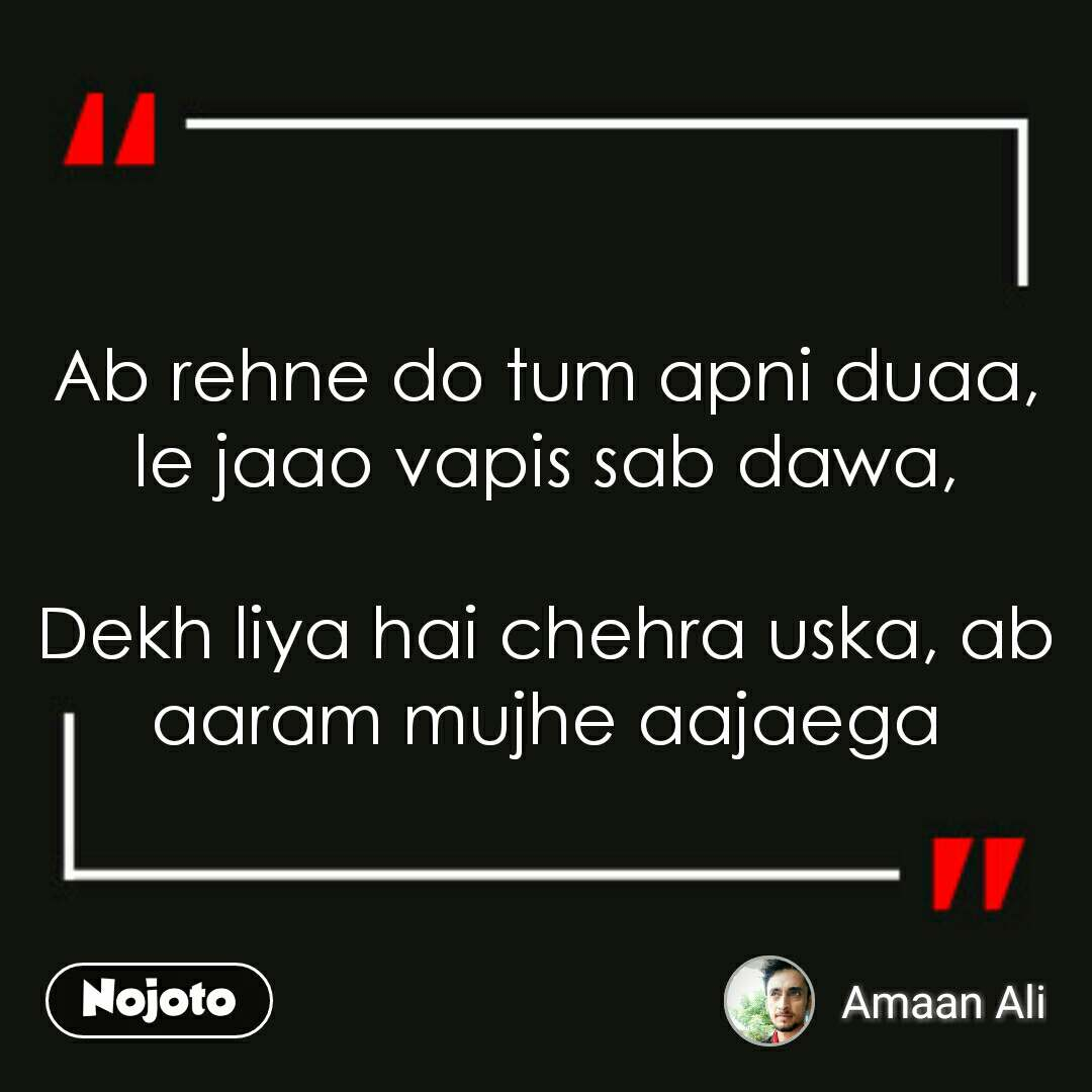 Ab rehne do tum apni duaa, le jaao vapis sab dawa,  Dekh liya hai chehra uska, ab aaram mujhe aajaega
