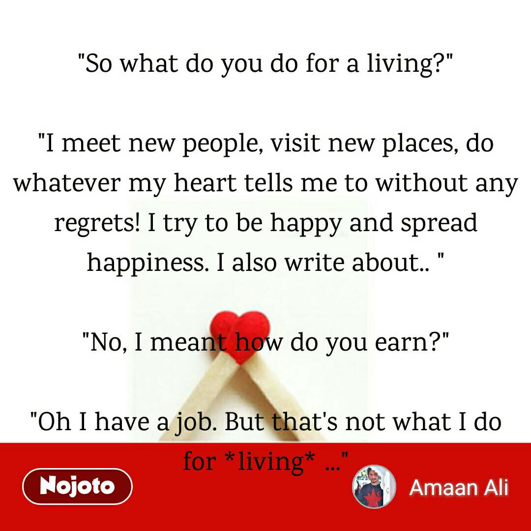 """""""So what do you do for a living?""""  """"I meet new people, visit new places, do whatever my heart tells me to without any regrets! I try to be happy and spread happiness. I also write about.. """"  """"No, I meant how do you earn?""""  """"Oh I have a job. But that's not what I do for *living* ..."""""""