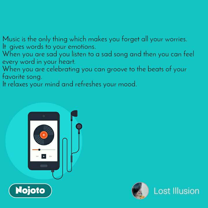 Music is the only thing which makes you forget all your worries. It  gives words to your emotions. When you are sad you listen to a sad song and then you can feel every word in your heart. When you are celebrating you can groove to the beats of your favorite song. It relaxes your mind and refreshes your mood.