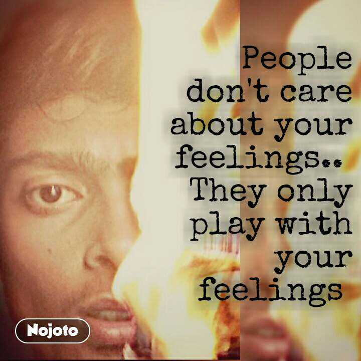People Dont Care About Your Feelings They Only Play With Your F