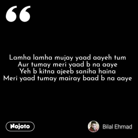 Lamha lamha mujay yaad aayeh tum Aur tumay meri yaad b na aaye Yeh b kitna ajeeb saniha haina Meri yaad tumay mairay baad b na aaye  #NojotoQuote