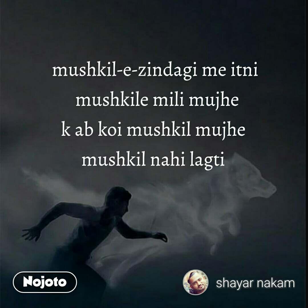 mushkil-e-zindagi me itni  mushkile mili mujhe k ab koi mushkil mujhe  mushkil nahi lagti  #NojotoQuote