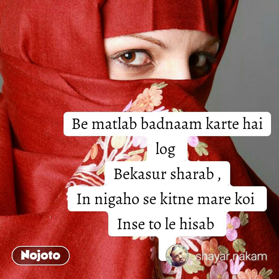 Be matlab badnaam karte hai log  Bekasur sharab , In nigaho se kitne mare koi  Inse to le hisab    #NojotoQuote