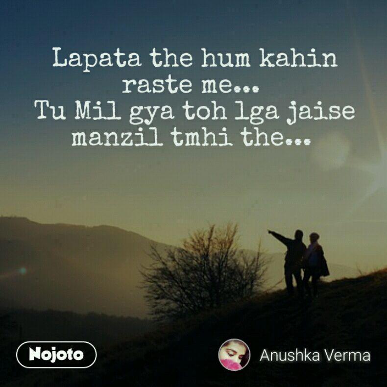 Lapata the hum kahin raste me...  Tu Mil gya toh lga jaise manzil tmhi the...