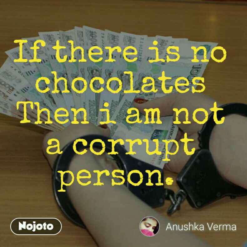 If there is no chocolates Then i am not a corrupt person.
