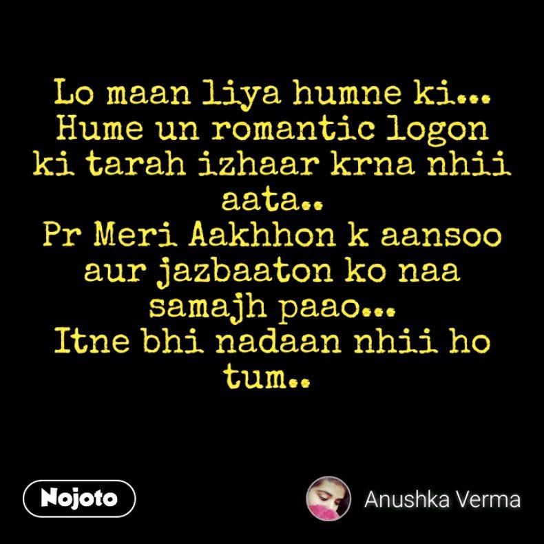 Lo maan liya humne ki... Hume un romantic logon ki tarah izhaar krna nhii aata.. Pr Meri Aakhhon k aansoo aur jazbaaton ko naa samajh paao... Itne bhi nadaan nhii ho tum..