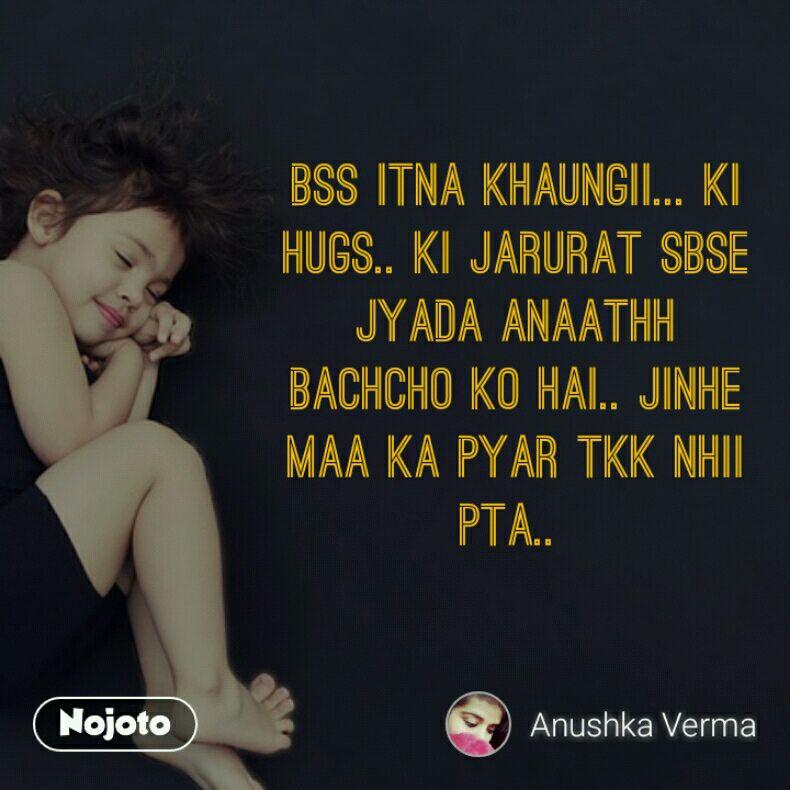 Bss itna khaungii... Ki Hugs.. Ki jarurat sbse Jyada anaathh Bachcho ko hai.. Jinhe maa ka pyar tkk nhii Pta..