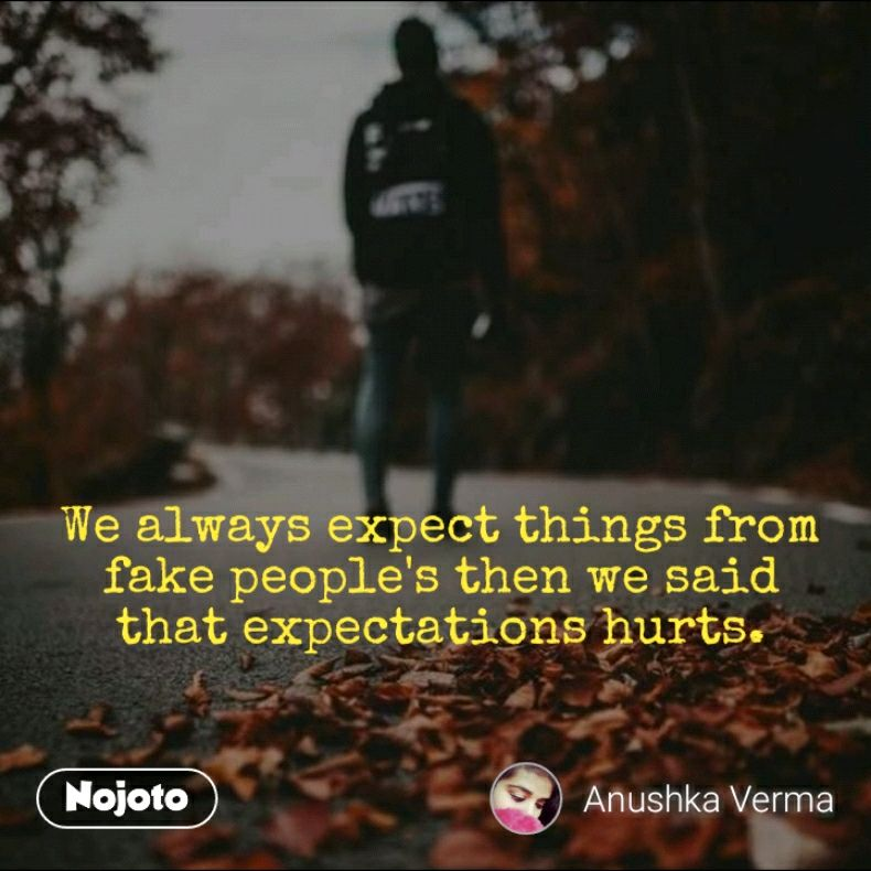We always expect things from fake people's then we said that expectations hurts.