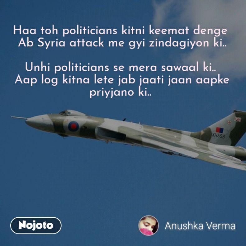 Haa toh politicians kitni keemat denge  Ab Syria attack me gyi zindagiyon ki..  Unhi politicians se mera sawaal ki..  Aap log kitna lete jab jaati jaan aapke priyjano ki..