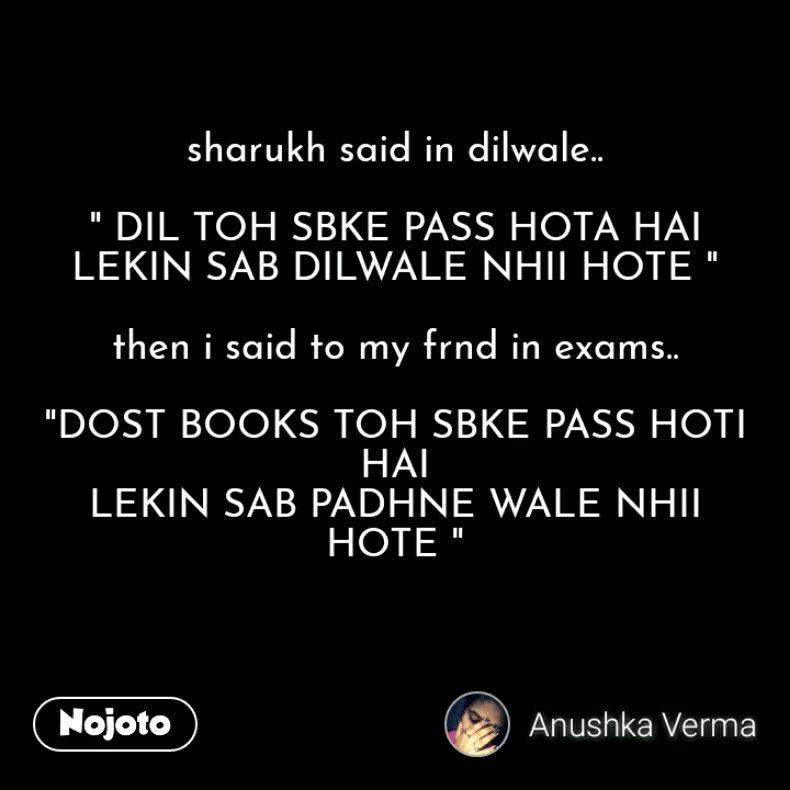 "sharukh said in dilwale..  "" DIL TOH SBKE PASS HOTA HAI LEKIN SAB DILWALE NHII HOTE ""  then i said to my frnd in exams..  ""DOST BOOKS TOH SBKE PASS HOTI HAI LEKIN SAB PADHNE WALE NHII HOTE """