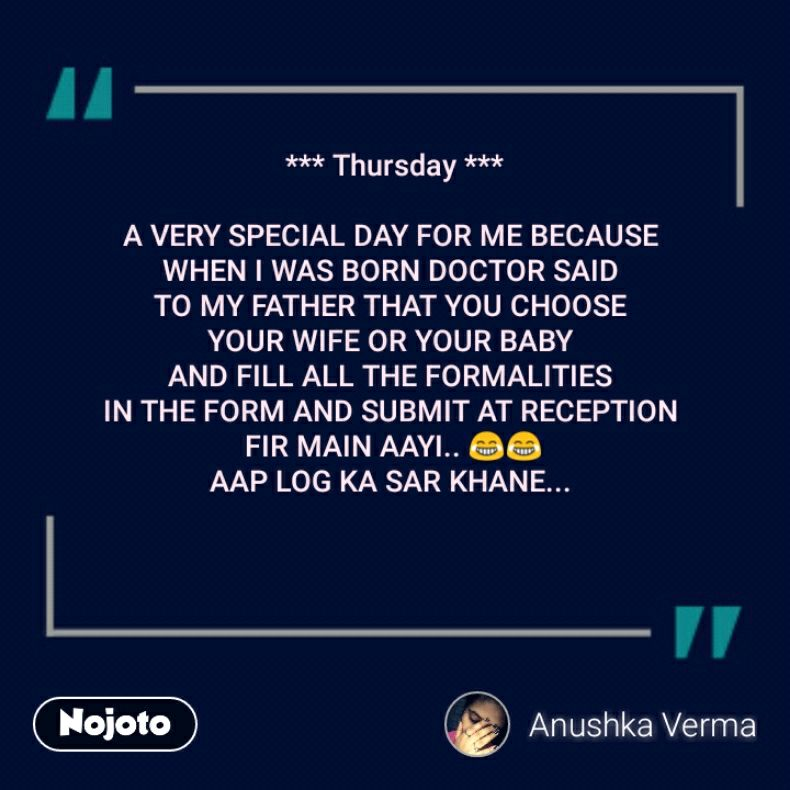 *** Thursday ***  A VERY SPECIAL DAY FOR ME BECAUSE  WHEN I WAS BORN DOCTOR SAID  TO MY FATHER THAT YOU CHOOSE  YOUR WIFE OR YOUR BABY  AND FILL ALL THE FORMALITIES  IN THE FORM AND SUBMIT AT RECEPTION  FIR MAIN AAYI.. 😂😂 AAP LOG KA SAR KHANE...