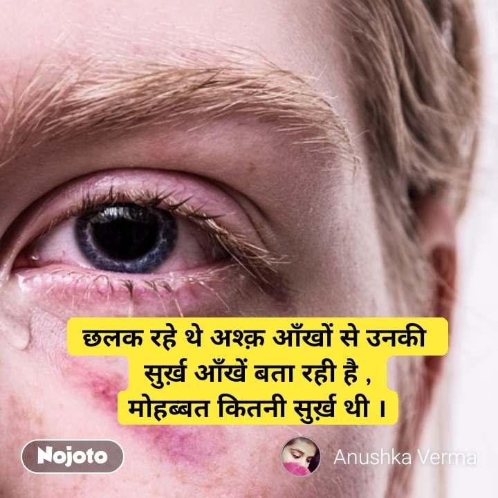 छलक रहे थे अश्क़ आँखों से उनकी  सुर्ख़ आँखें बता रही है , मोहब्बत कितनी सुर्ख़ थी । #NojotoQuote