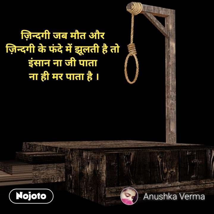 Zindagi messages in hindi ज़िन्दगी जब मौत और  ज़िन्दगी के फंदे में झूलती है तो  इंसान ना जी पाता  ना ही मर पाता है ।   #NojotoQuote