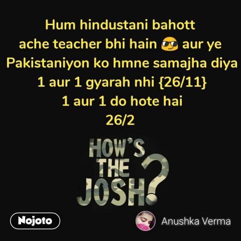 Hum hindustani bahott  ache teacher bhi hain 😎 aur ye  Pakistaniyon ko hmne samajha diya 1 aur 1 gyarah nhi {26/11}  1 aur 1 do hote hai  26/2    #NojotoQuote