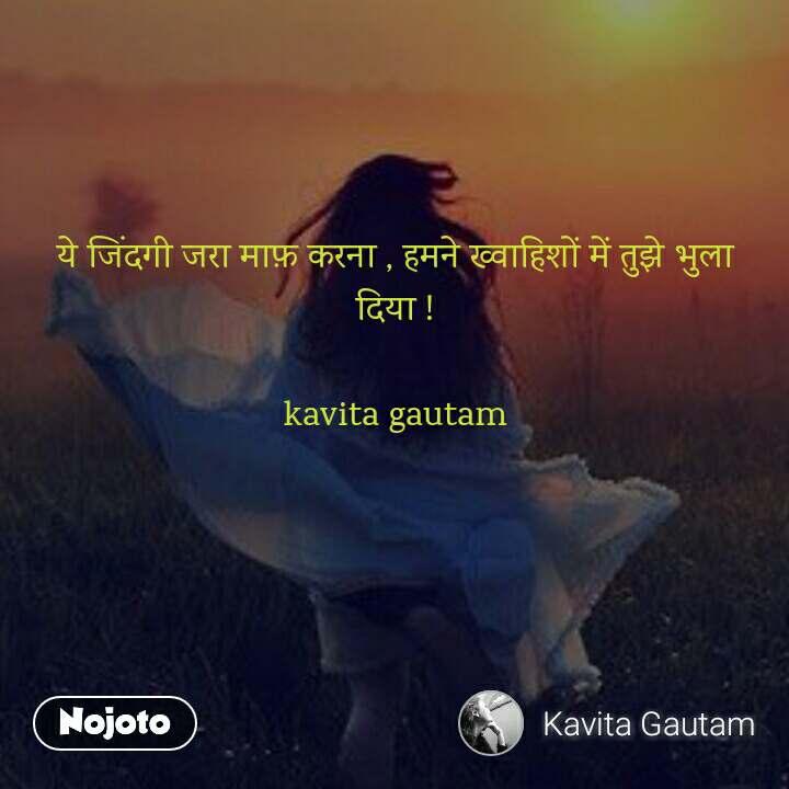 ये जिंदगी जरा माफ़ करना , हमने ख्वाहिशों में तुझे भुला दिया !  kavita gautam