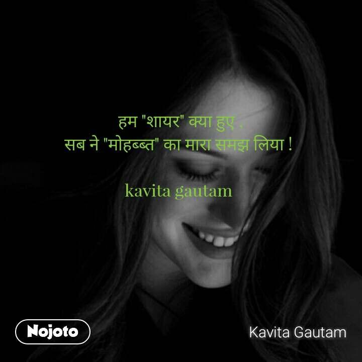 """हम """"शायर"""" क�या ह�� , सब ने """"मोहब�ब�त"""" का मारा सम� लिया !   kavita gautam"""