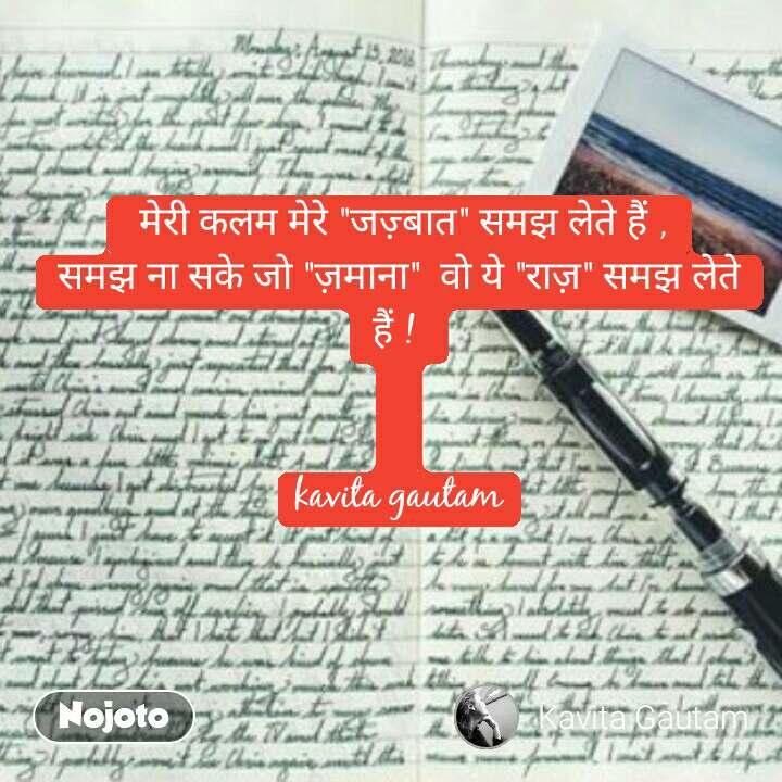 """मेरी कलम मेरे """"जज़�बात"""" सम� लेते हैं , सम� ना सके जो """"ज़माना""""  वो ये """"राज़"""" सम� लेते हैं !    kavita gautam #NojotoQuote"""