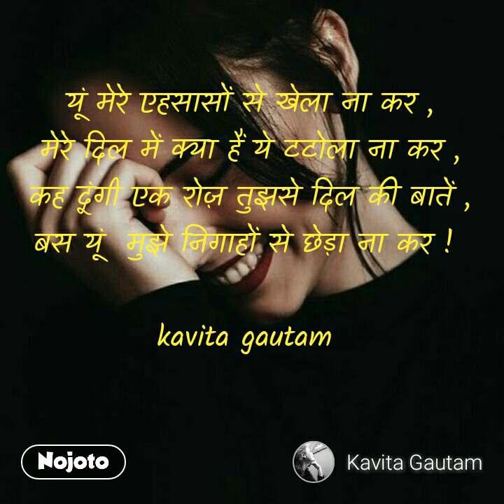 यूं मेरे एहसासों से खेला ना कर , मेरे दिल में क्या हैं ये टटोला ना कर , कह दूंगी एक रोज़ तुझसे दिल की बातें , बस यूं  मुझे निगाहों से छेड़ा ना कर !   kavita gautam  #NojotoQuote