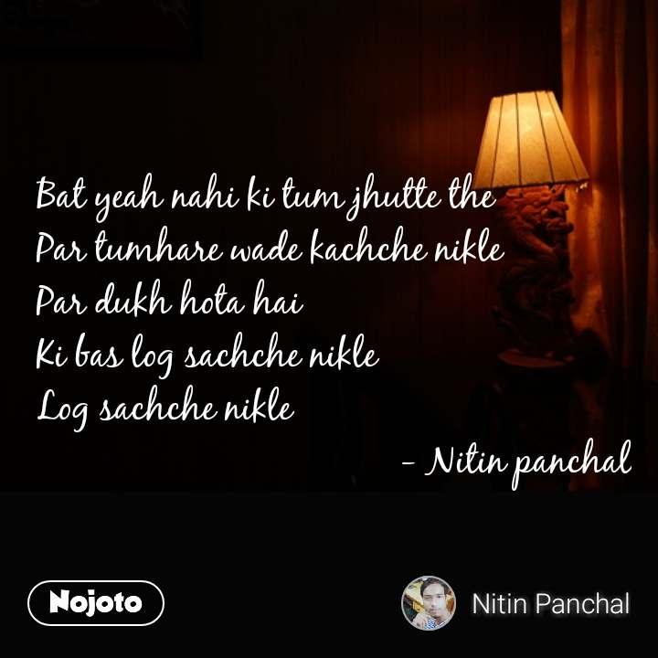 Bat yeah nahi ki tum jhutte the Par tumhare wade kachche nikle Par dukh hota hai Ki bas log sachche nikle Log sachche nikle                                     - Nitin panchal