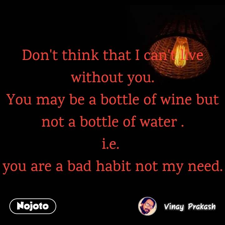 Don't think that I can't live without you. You may be a bottle of wine but not a bottle of water . i.e.  you are a bad habit not my need.