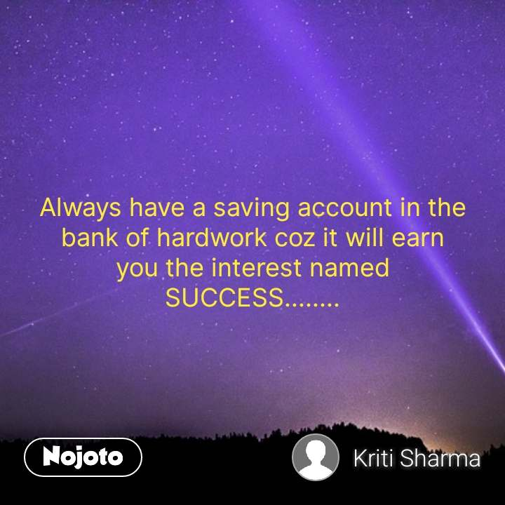 Always have a saving account in the bank of hardwork coz it will earn  you the interest named  SUCCESS........ #NojotoQuote