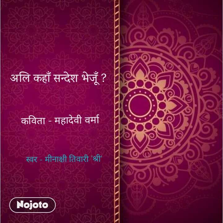 अलि कहाँ सन्देश भेजूँ ? कविता - महादेवी वर्मा स्वर - मीनाक्षी तिवारी 'श्री'